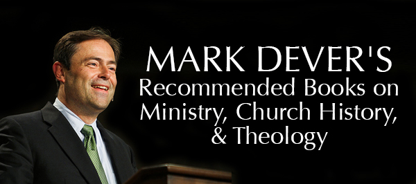 Mark Dever Recommended Books on Ministry, Church History, Theology, Apologetics, Evangelism
