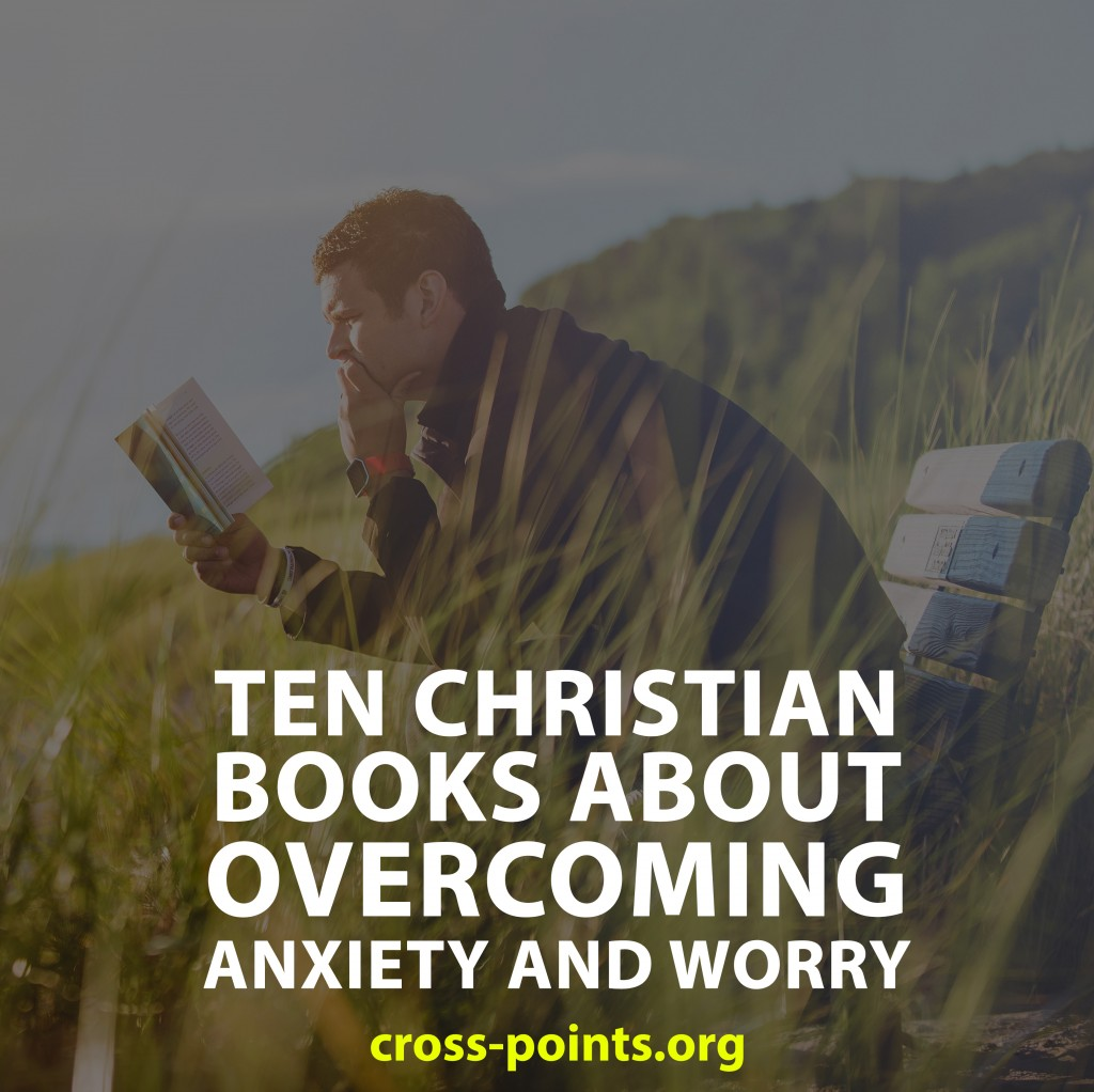 10 Christian Books about Overcoming Anxiety and Worry